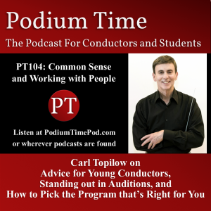 PT104: Common Sense and Working with People: Carl Topilow on Advice for Beginning Conductors, Standing out in Auditions, and How to Pick the Program that's Right for You